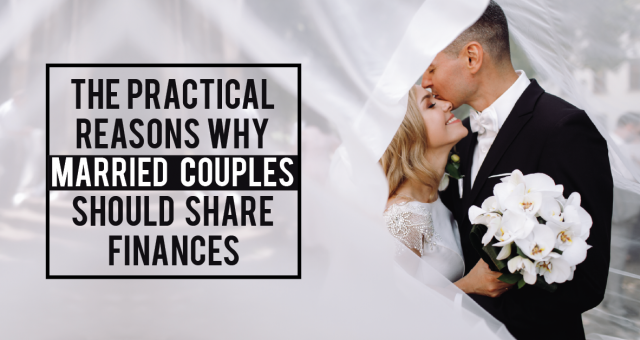 The Practical Reasons Why Married Couples Should Share Finances